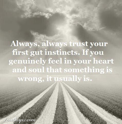 Always, always trust your first gt instincts. If you genuinely feel in your heart and soul that something is wrong, it usually is